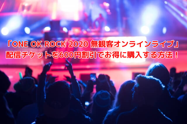 ONE OK ROCK無観客オンラインライブのチケット購入・動画視聴・見逃し配信のまとめ