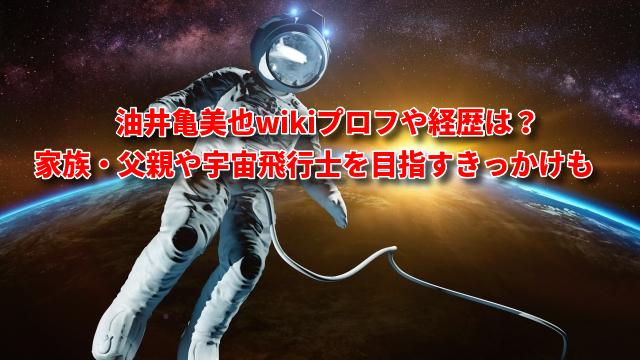 油井亀美也wikiプロフや経歴は?家族・父親や宇宙飛行士を目指すきっかけも