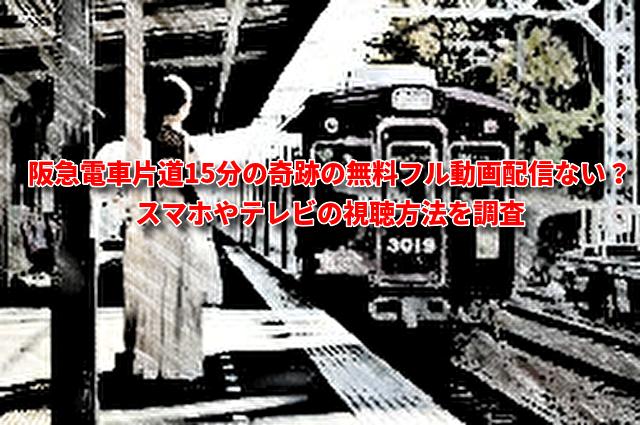 阪急電車片道15分の奇跡の無料フル動画配信ない?スマホやテレビの視聴方法を調査
