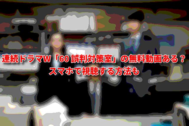 連続ドラマW「60 誤判対策室」の無料動画ある?スマホで視聴する方法も
