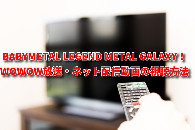 BABYMETAL LEGEND METAL GALAXYの放送・ネット配信動画の視聴方法!