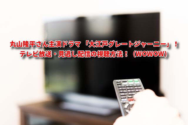 ドラマ 「大江戸グレートジャーニー」! テレビ放送・見逃し配信の視聴方法!(WOWOW)