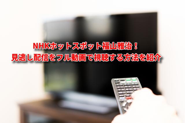 NHKホットスポット福山雅治の見逃し配信をフル動画で視聴する方法を紹介