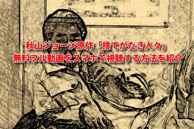秋山ジョージ原作「捨てがたき人々」無料フル動画をスマホで視聴する方法を紹介