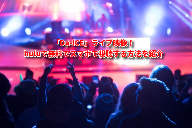 「Da-iCE」ライブ映像をhuluで無料でスマホで視聴する方法を紹介