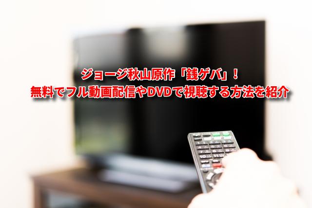 ジョージ秋山原作「銭ゲバ」無料でフル動画配信やDVDで視聴する方法を紹介