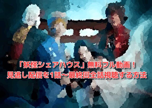 「妖怪シェアハウス」無料フル動画・見逃し配信を1話~最終回全話視聴する方法