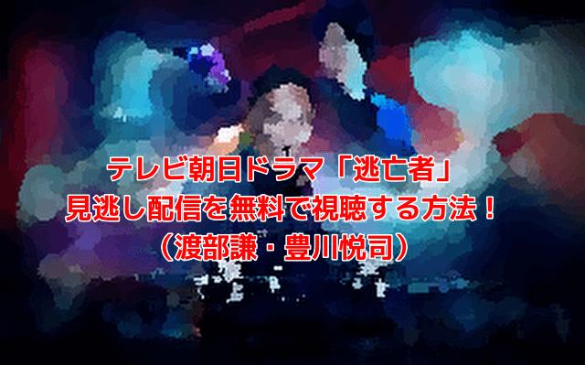 テレビ朝日ドラマ「逃亡者」 見逃し配信を無料で視聴する方法! (渡部謙・豊川悦司)