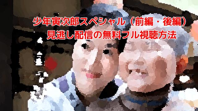 少年寅次郎スペシャル(前編・後編) 見逃し配信の無料フル視聴方法